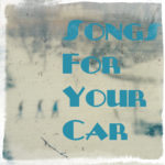 Songs For Your Car